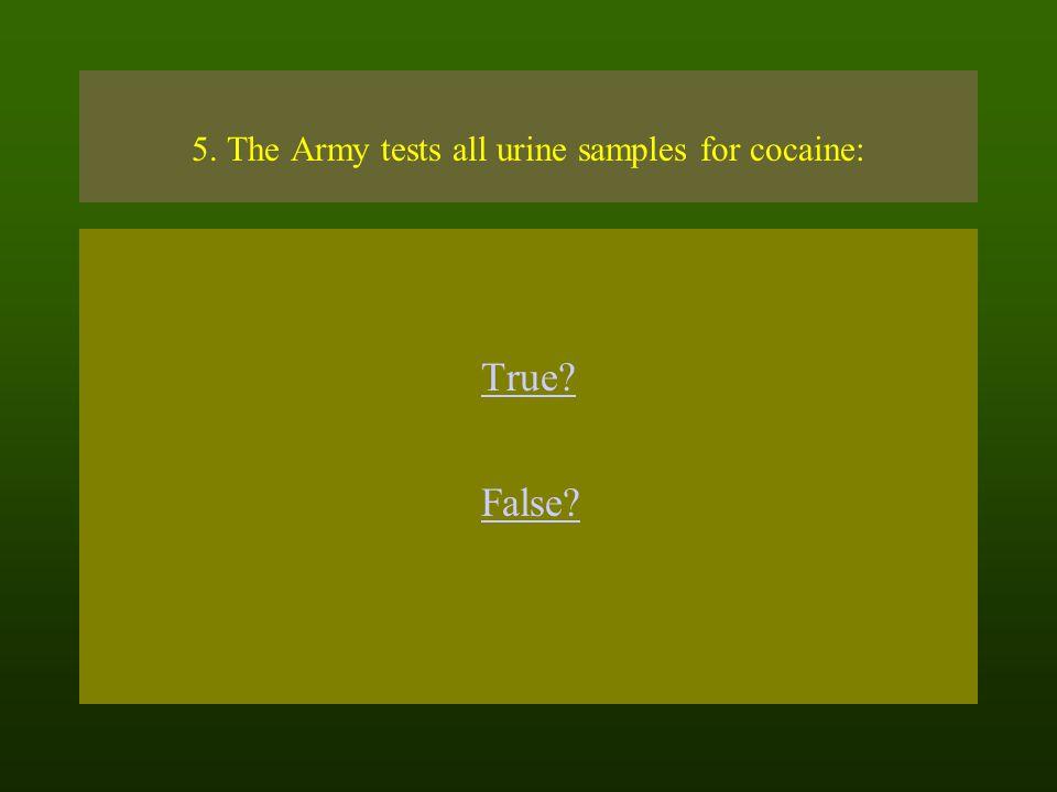 5. The Army tests all urine samples for cocaine: True False