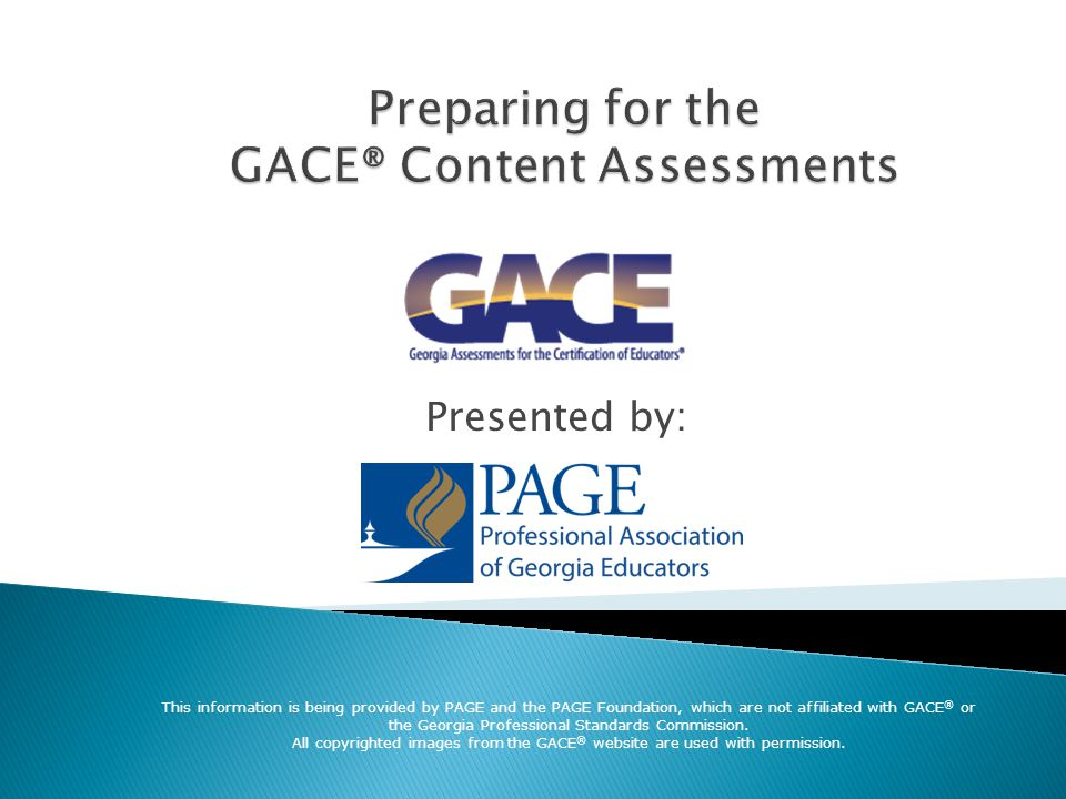  GACE® Content Assessments are used to determine if you know what you need to know in order to teach your content and/or grade level(s).