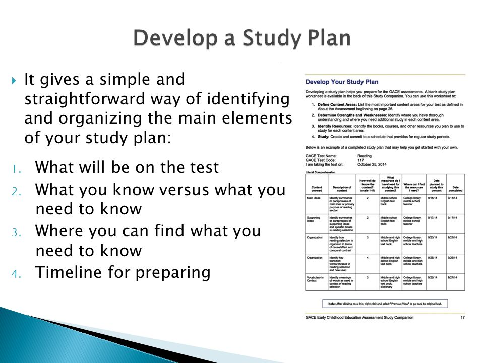 Develop a Study Plan  It gives a simple and straightforward way of identifying and organizing the main elements of your study plan: 1.