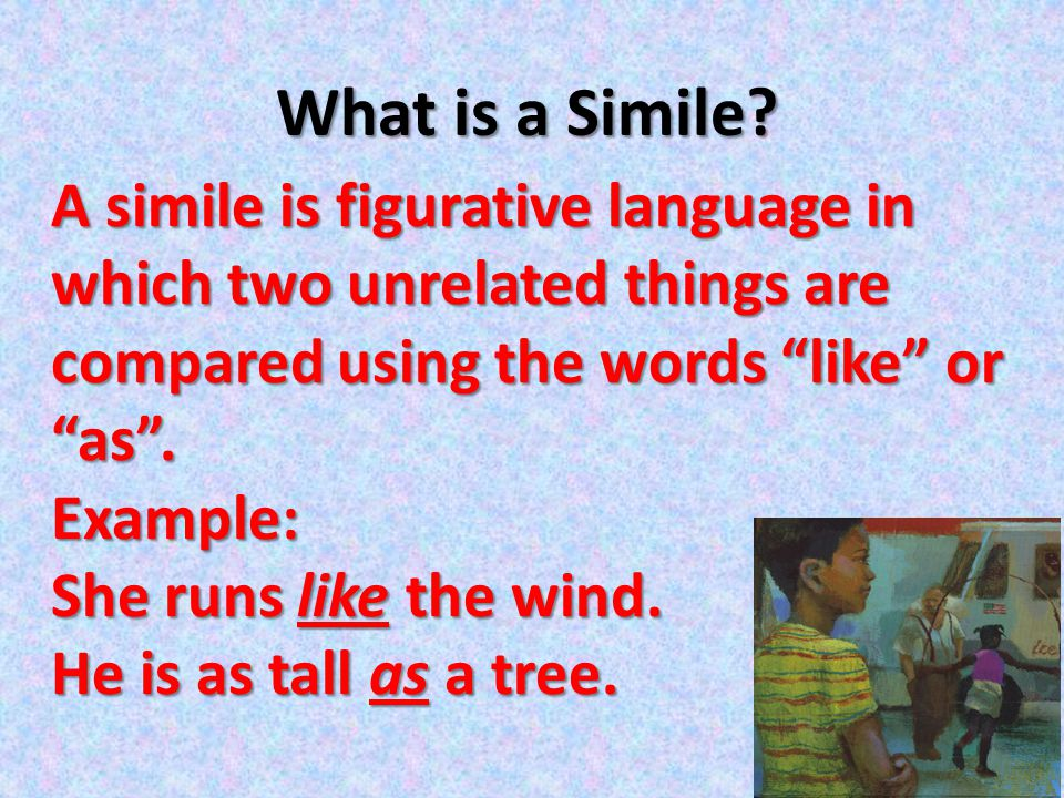 """What is a Simile? A simile is figurative language in which two unrelated things are compared using the words """"like"""" or """"as"""". Example: She runs like th"""