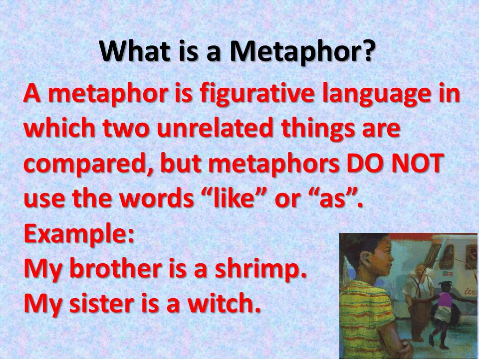 """What is a Metaphor? A metaphor is figurative language in which two unrelated things are compared, but metaphors DO NOT use the words """"like"""" or """"as"""". E"""