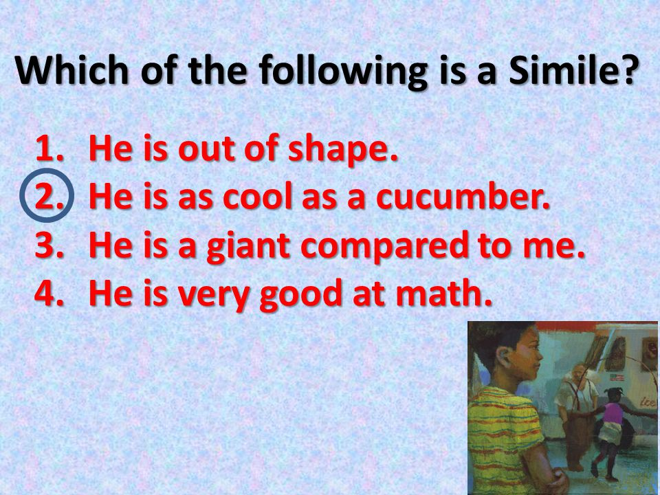 Which of the following is a Simile.1.He is out of shape.