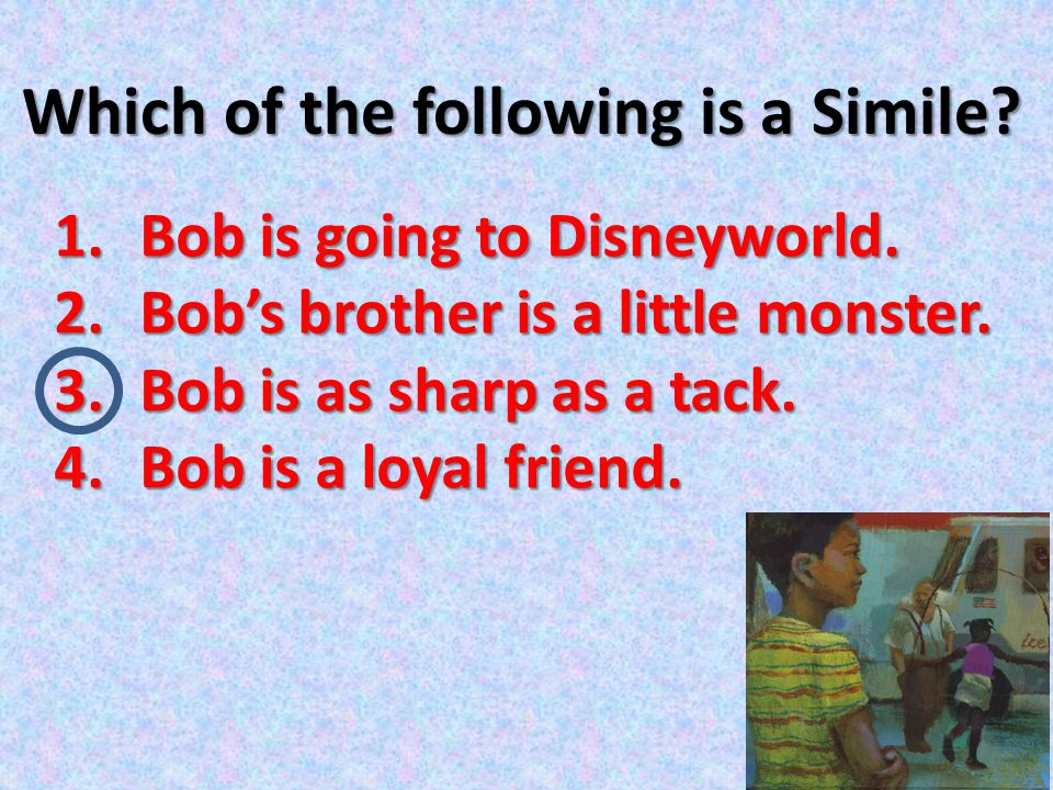 Which of the following is a Simile? 1.Bob is going to Disneyworld. 2.Bob's brother is a little monster. 3.Bob is as sharp as a tack. 4.Bob is a loyal