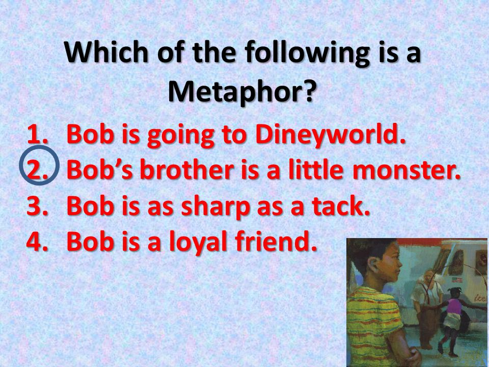 Which of the following is a Metaphor? 1.Bob is going to Dineyworld. 2.Bob's brother is a little monster. 3.Bob is as sharp as a tack. 4.Bob is a loyal