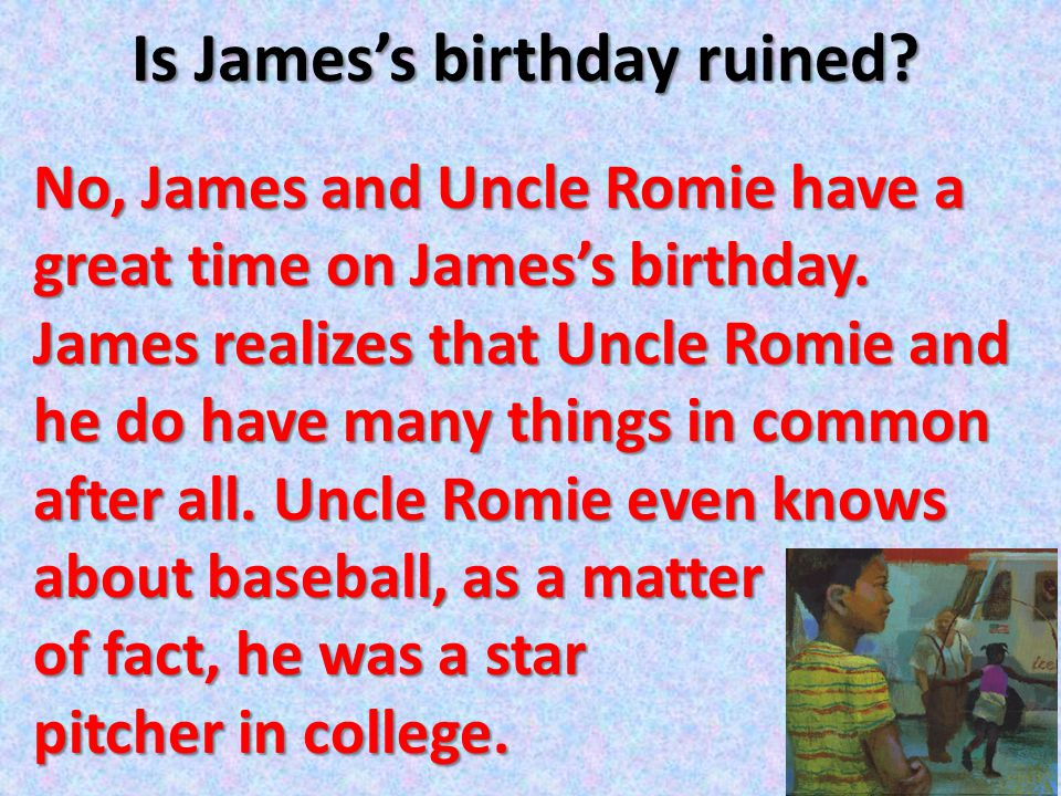 Is James's birthday ruined? No, James and Uncle Romie have a great time on James's birthday. James realizes that Uncle Romie and he do have many thing