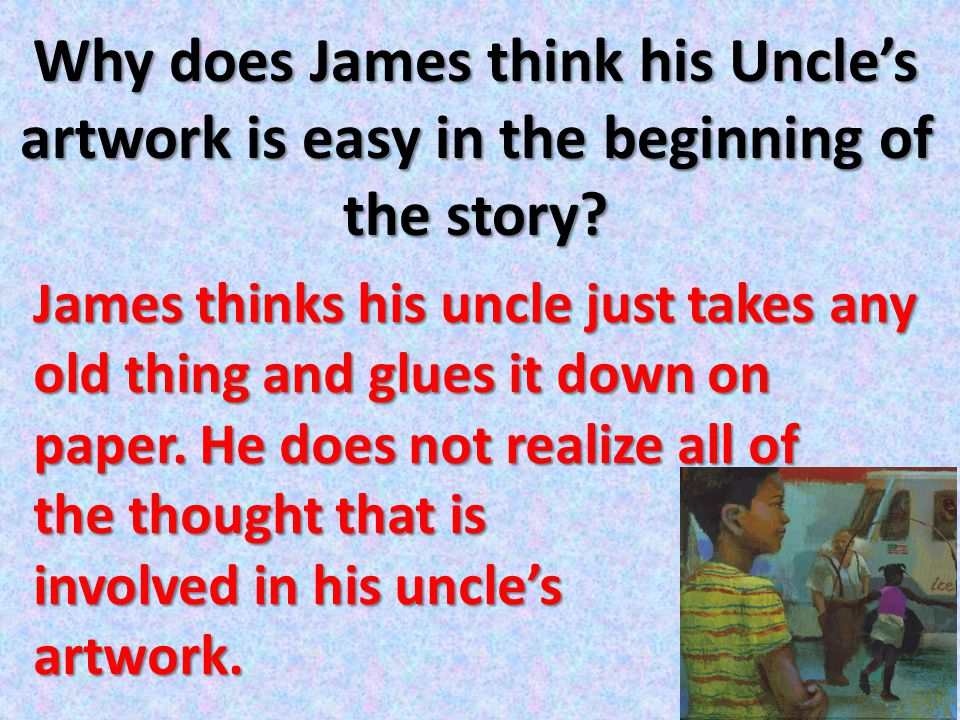 Why does James think his Uncle's artwork is easy in the beginning of the story? James thinks his uncle just takes any old thing and glues it down on p