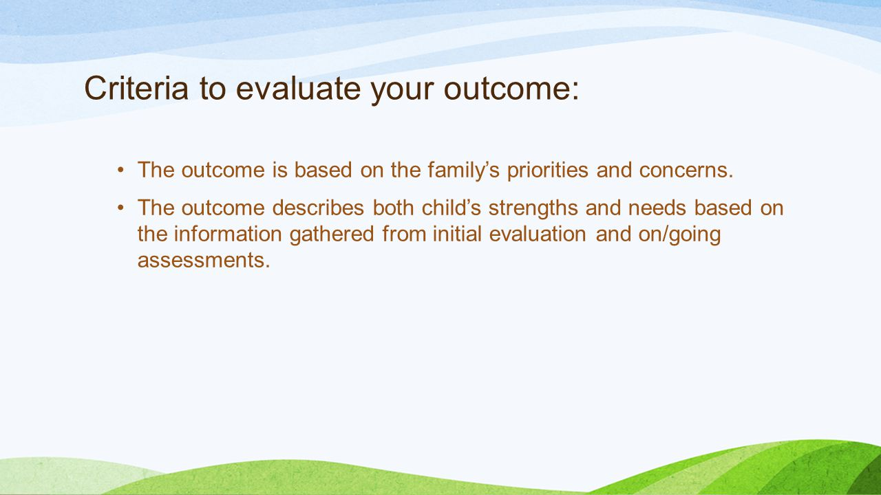 Criteria to evaluate your outcome: The outcome is based on the family's priorities and concerns.