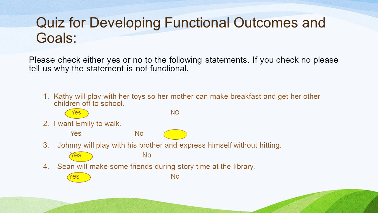 Quiz for Developing Functional Outcomes and Goals: Please check either yes or no to the following statements.