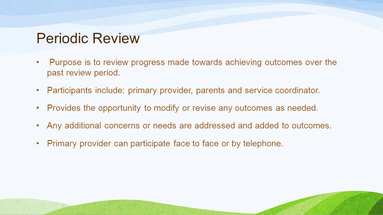 Periodic Review Purpose is to review progress made towards achieving outcomes over the past review period.