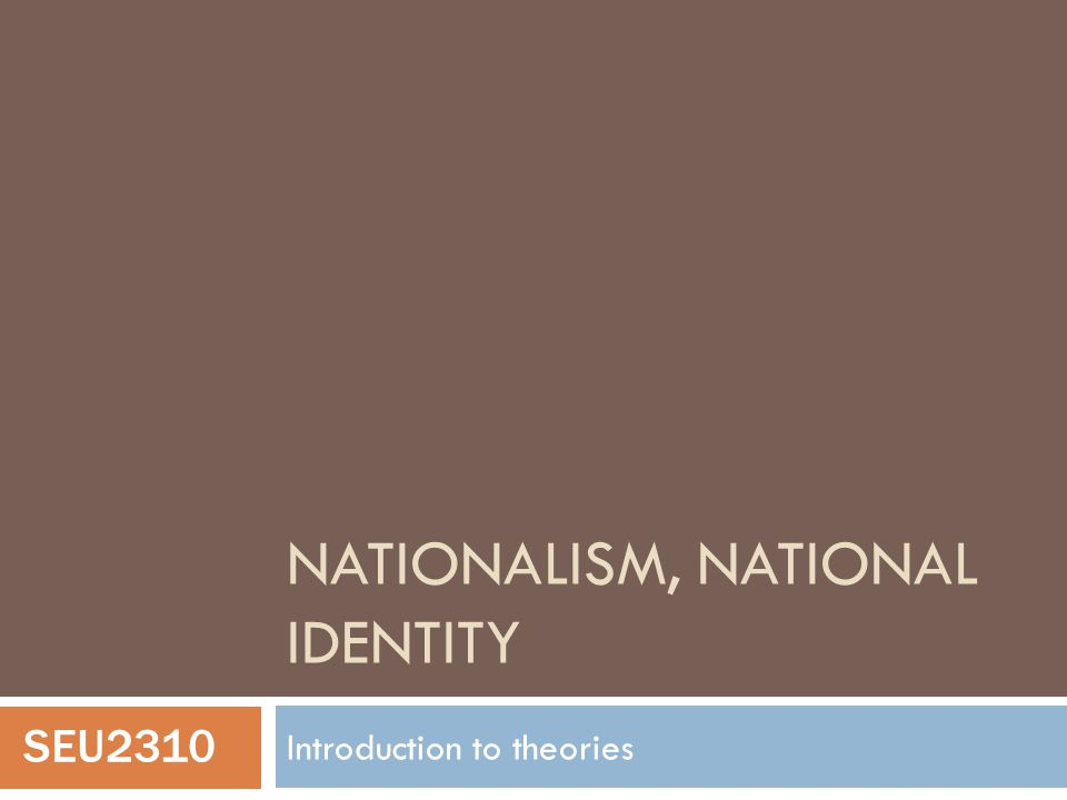 NATIONALISM, NATIONAL IDENTITY Introduction to theories SEU2310