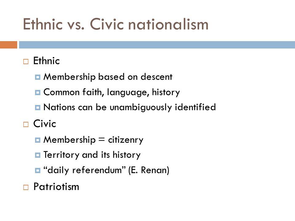 Ethnic vs. Civic nationalism  Ethnic  Membership based on descent  Common faith, language, history  Nations can be unambiguously identified  Civi