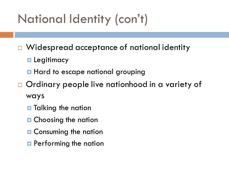 National Identity (con't)  Widespread acceptance of national identity  Legitimacy  Hard to escape national grouping  Ordinary people live nationho