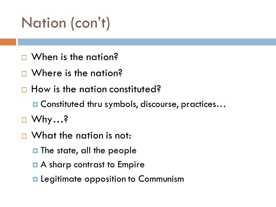 Nation (con't)  When is the nation?  Where is the nation?  How is the nation constituted?  Constituted thru symbols, discourse, practices…  Why…?