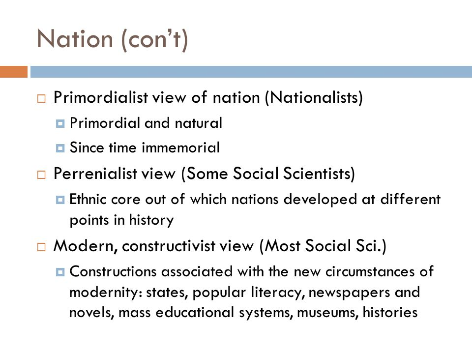 Nation (con't)  Primordialist view of nation (Nationalists)  Primordial and natural  Since time immemorial  Perrenialist view (Some Social Scienti