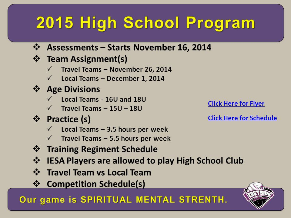  Assessments – Starts November 16, 2014  Team Assignment(s) Travel Teams – November 26, 2014 Local Teams – December 1, 2014  Age Divisions Local Teams - 16U and 18U Travel Teams – 15U – 18U  Practice (s) Local Teams – 3.5 hours per week Travel Teams – 5.5 hours per week  Training Regiment Schedule  IESA Players are allowed to play High School Club  Travel Team vs Local Team  Competition Schedule(s) Click Here for Flyer Click Here for Schedule