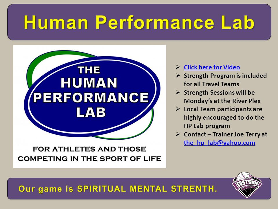  Click here for Video Click here for Video  Strength Program is included for all Travel Teams  Strength Sessions will be Monday's at the River Plex  Local Team participants are highly encouraged to do the HP Lab program  Contact – Trainer Joe Terry at the_hp_lab@yahoo.com the_hp_lab@yahoo.com