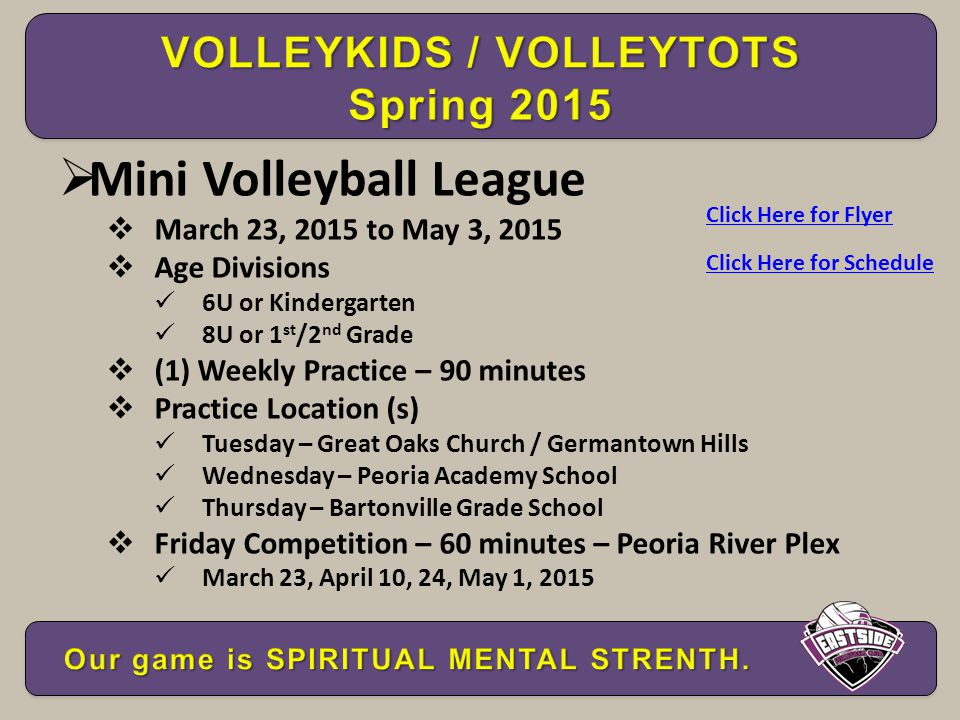  Mini Volleyball League  March 23, 2015 to May 3, 2015  Age Divisions 6U or Kindergarten 8U or 1 st /2 nd Grade  (1) Weekly Practice – 90 minutes  Practice Location (s) Tuesday – Great Oaks Church / Germantown Hills Wednesday – Peoria Academy School Thursday – Bartonville Grade School  Friday Competition – 60 minutes – Peoria River Plex March 23, April 10, 24, May 1, 2015 Click Here for Flyer Click Here for Schedule
