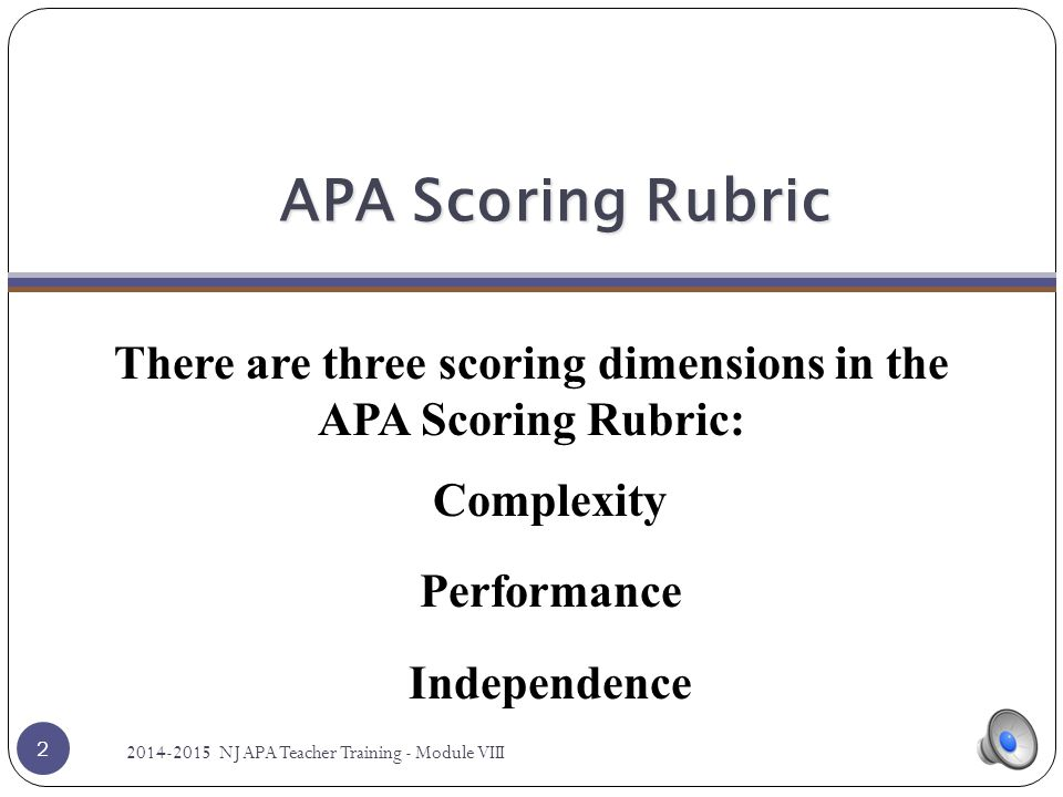 APA Scoring Rubric There are three scoring dimensions in the APA Scoring Rubric: Complexity Performance Independence 2 2014-2015 NJ APA Teacher Training - Module VIII