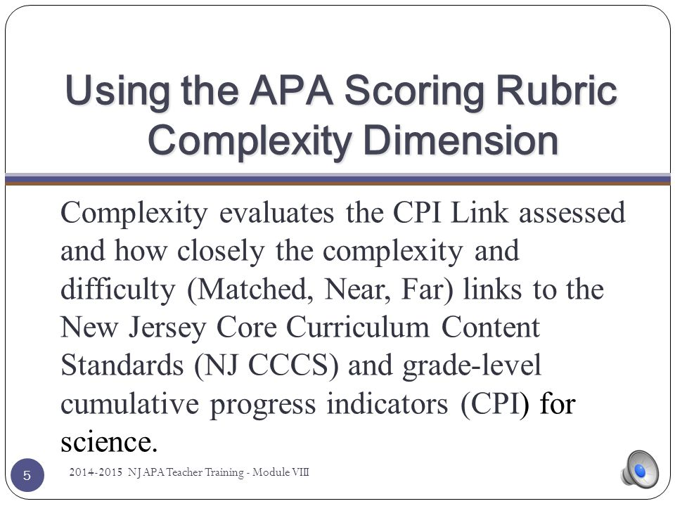 Scoring Dimensions 25 Dimension01234 Complexity Evidence provided is unscorable; all dimensions will receive a score of zero CPI Link was assessed, but there are major flaws in the evidence CPI Link is a Far Link to the grade-level indicator CPI Link is a Near Link to the grade-level indicator CPI Link is a Matched Link to the grade- level indicator PerformanceEvidence is not clear or all items are not marked as correct/incorrect Accuracy of work is 0-39% based on the final activity OR Second activity includes more intrusive prompt Accuracy of work is 40-59% based on the final activity Accuracy of work is 60-80% based on the final activity Accuracy of work is 81-100% based on the final activity IndependenceEvidence is not clear or all items are not marked for Independence/ prompt level Student completed items/tasks independently 0-39% of the time based on the final activity Student completed items/tasks independently 40- 59% of the time based on the final activity Student completed items/tasks independently 60-80% of the time based on the final activity Student completed items/tasks independently 81-100% of the time based on the final activity 2014-2015 NJ APA Teacher Training - Module VIII
