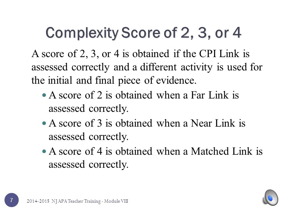 6 01234 Evidence provided is unscorable; all dimensions will receive a score of zero CPI Link was assessed, but there are major flaws in the evidence CPI Link is a Far Link to the grade-level indicator CPI Link is a Near Link to the grade-level indicator CPI Link is a Matched Link to the grade- level indicator Complexity Dimension 2014-2015 NJ APA Teacher Training - Module VIII
