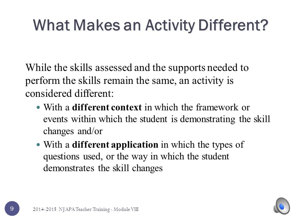 While the skills assessed and the supports needed to perform the skills remain the same, an activity is considered different: With a different context in which the framework or events within which the student is demonstrating the skill changes and/or With a different application in which the types of questions used, or the way in which the student demonstrates the skill changes 9 What Makes an Activity Different.