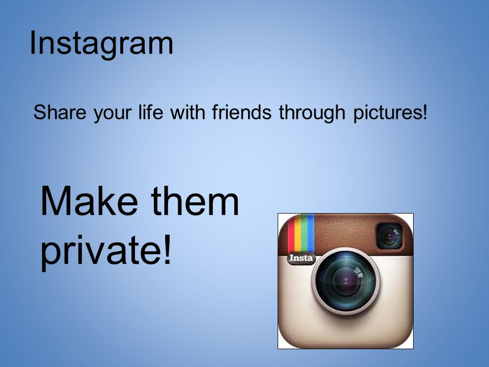 Instagram Share your life with friends through pictures! Make them private!
