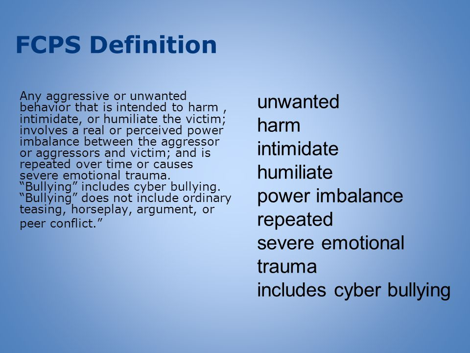 FCPS Definition Any aggressive or unwanted behavior that is intended to harm, intimidate, or humiliate the victim; involves a real or perceived power