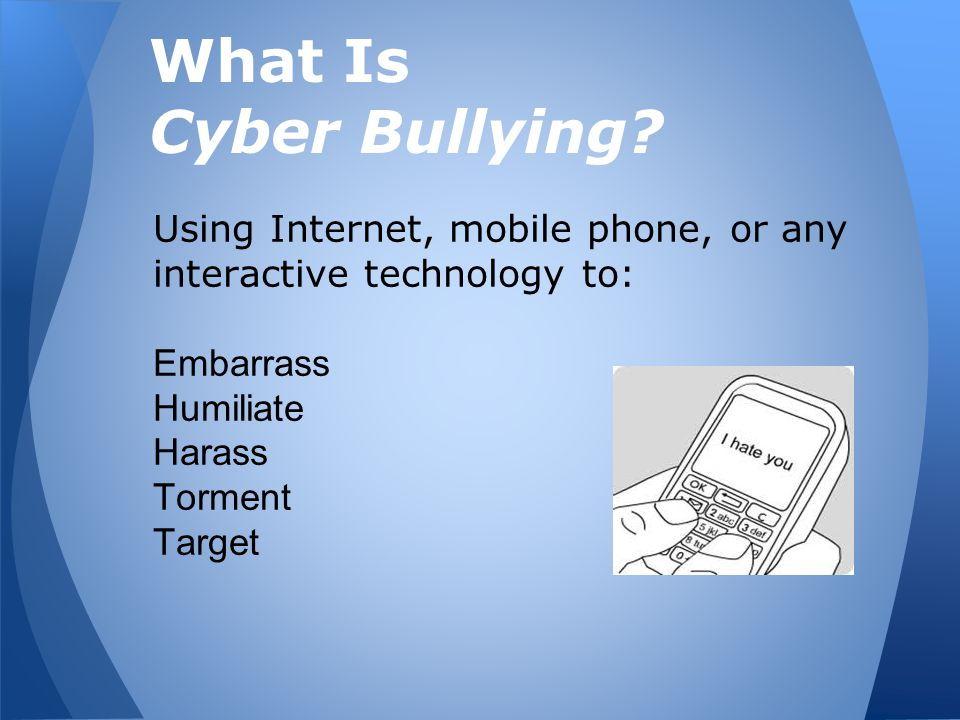What Is Cyber Bullying? Using Internet, mobile phone, or any interactive technology to: Embarrass Humiliate Harass Torment Target