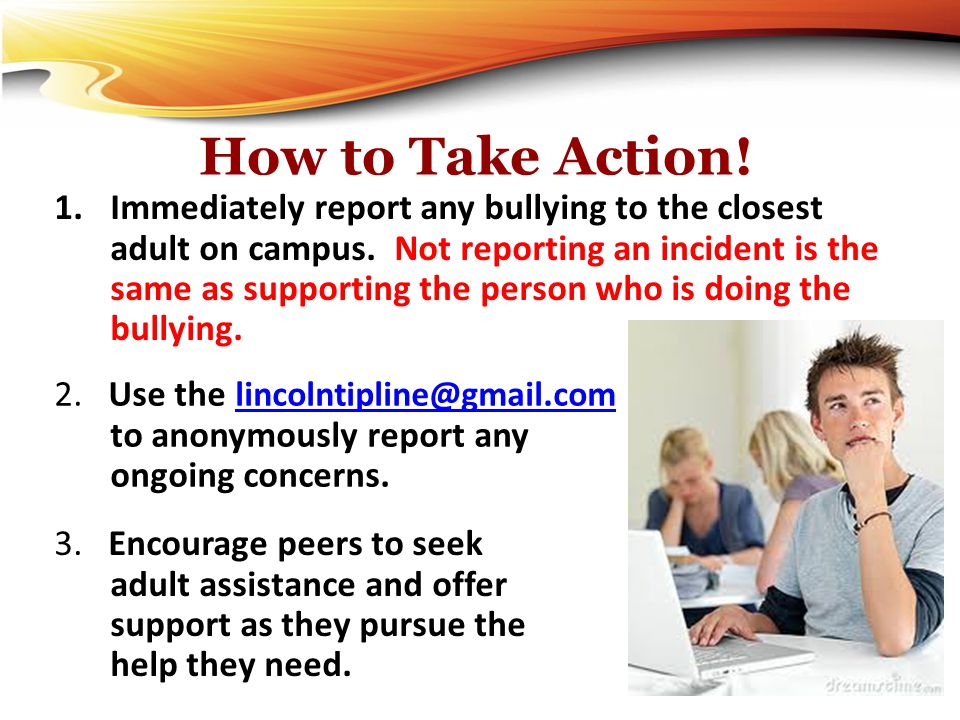 How to Take Action! 1.Immediately report any bullying to the closest adult on campus. Not reporting an incident is the same as supporting the person w