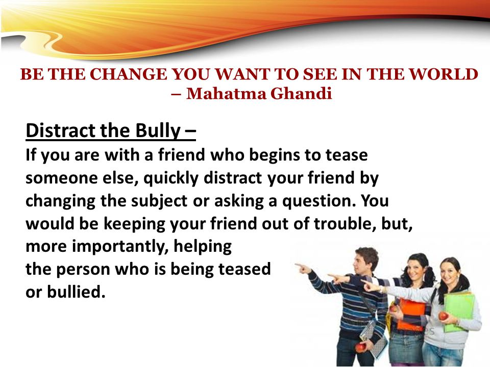 BE THE CHANGE YOU WANT TO SEE IN THE WORLD – Mahatma Ghandi Distract the Bully – If you are with a friend who begins to tease someone else, quickly di