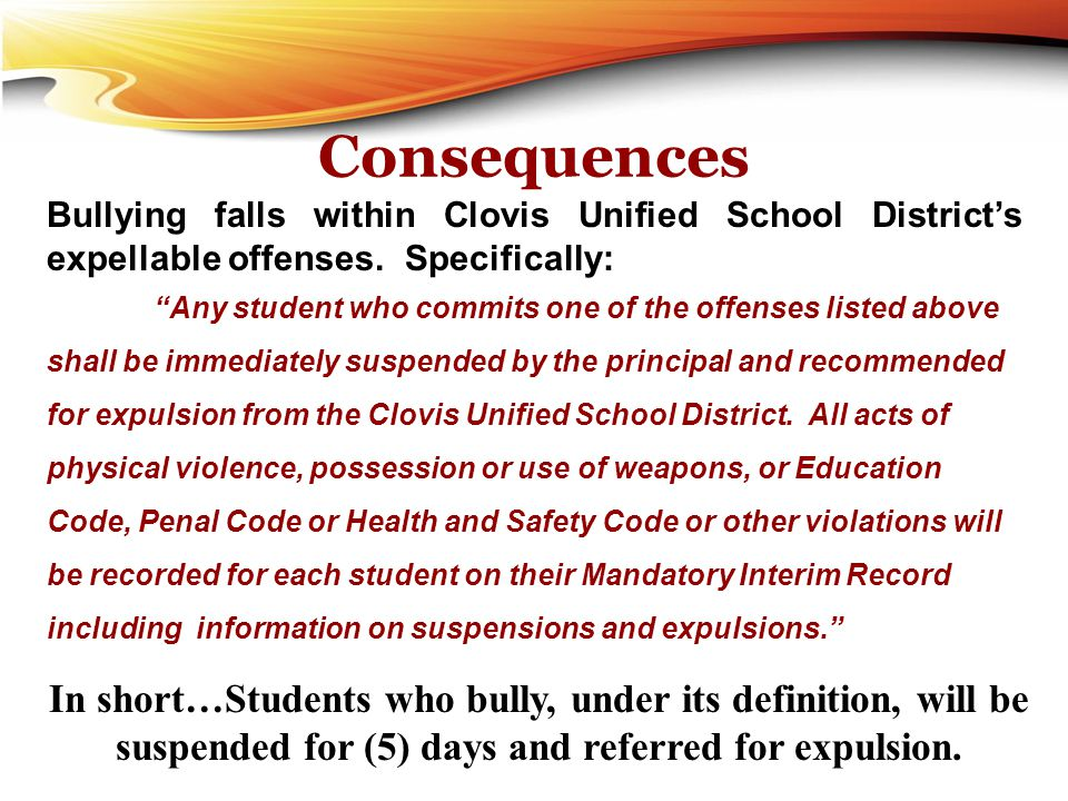 """Consequences Bullying falls within Clovis Unified School District's expellable offenses. Specifically: """"Any student who commits one of the offenses li"""