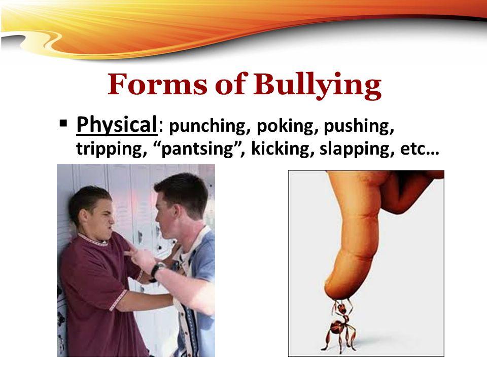 """Forms of Bullying  Physical: punching, poking, pushing, tripping, """"pantsing"""", kicking, slapping, etc…"""