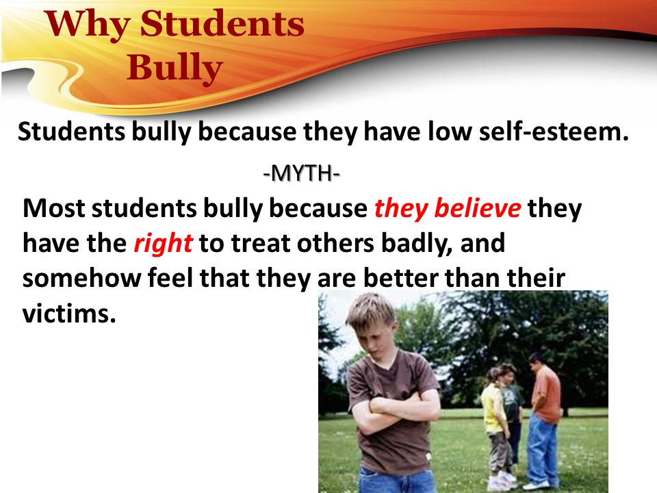 Why Students Bully Students bully because they have low self-esteem. Most students bully because they believe they have the right to treat others badl