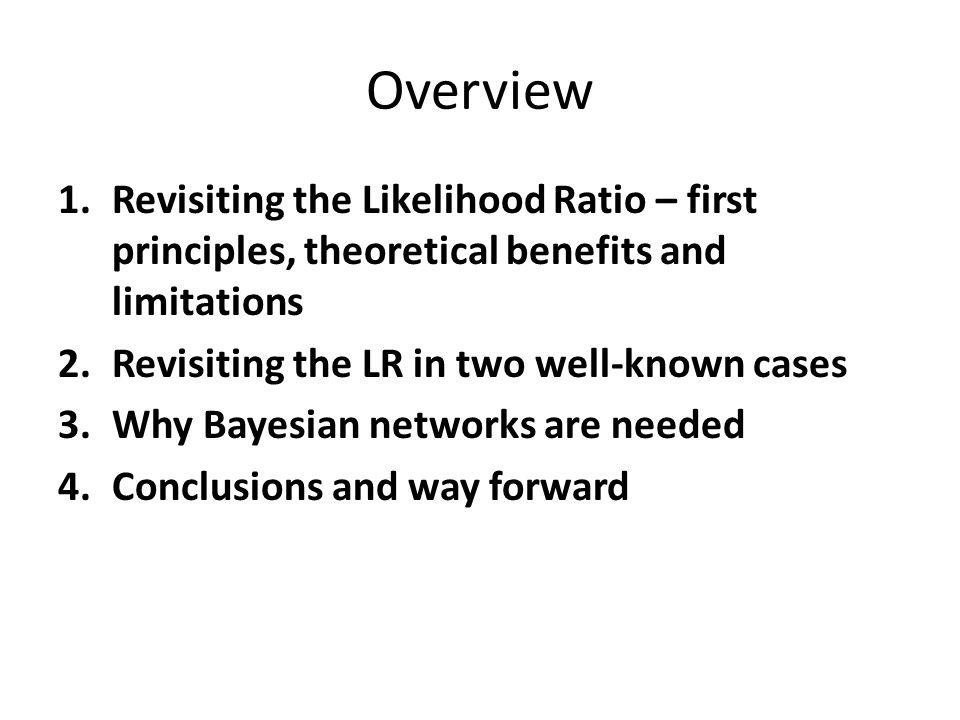 Overview 1.Revisiting the Likelihood Ratio – first principles, theoretical benefits and limitations 2.Revisiting the LR in two well-known cases 3.Why