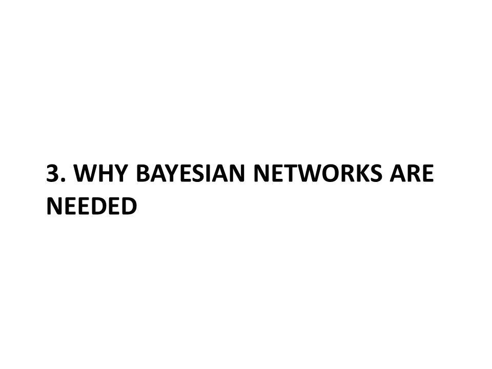 3. WHY BAYESIAN NETWORKS ARE NEEDED