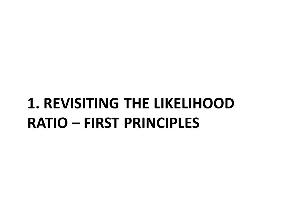 1. REVISITING THE LIKELIHOOD RATIO – FIRST PRINCIPLES