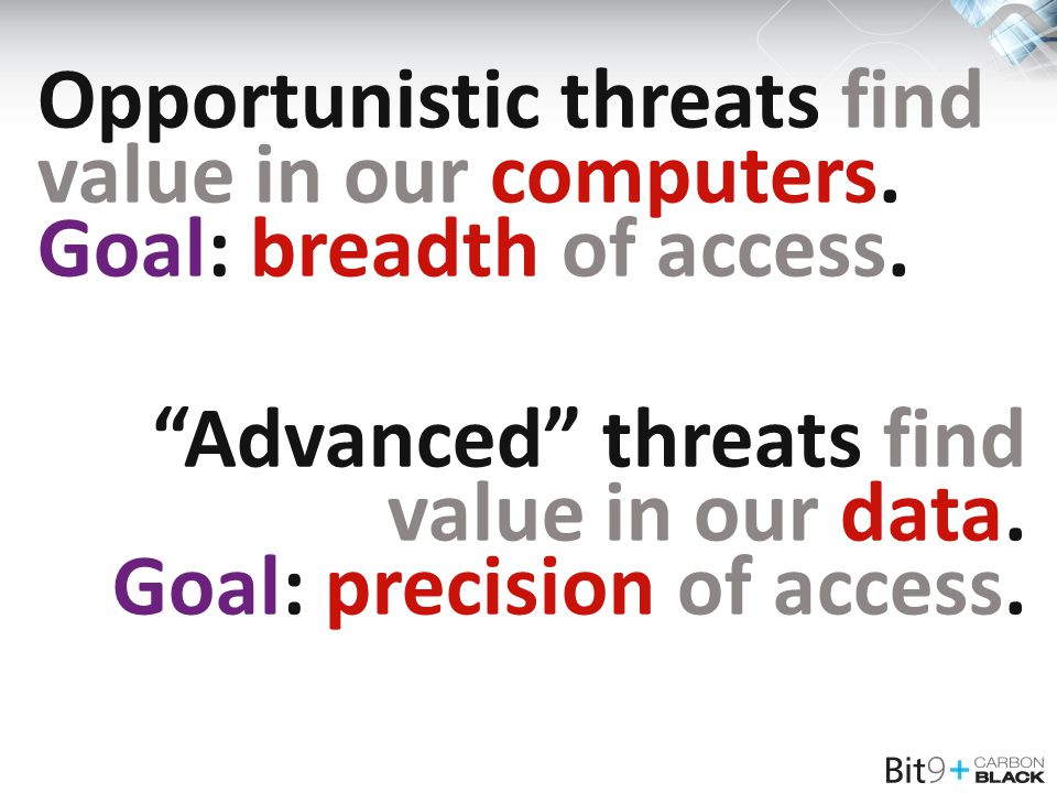 "Opportunistic threats find value in our computers. Goal: breadth of access. ""Advanced"" threats find value in our data. Goal: precision of access."