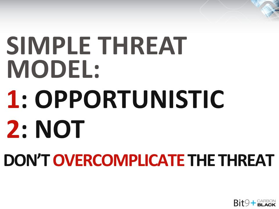 DON'T OVERCOMPLICATE THE THREAT SIMPLE THREAT MODEL: 1: OPPORTUNISTIC 2: NOT