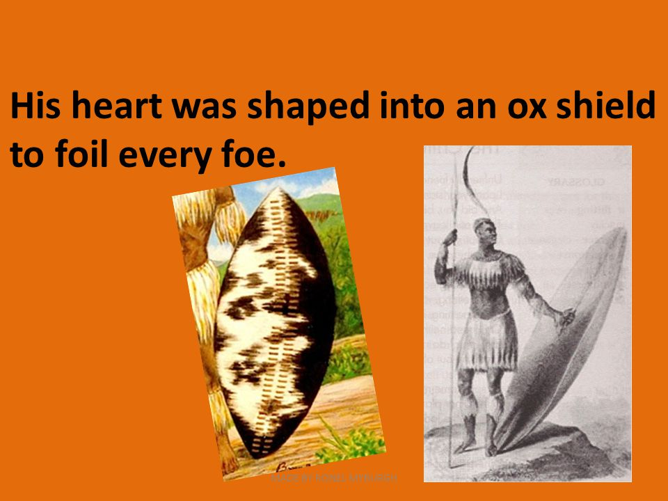 His heart was shaped into an ox shield to foil every foe. MADE BY RONEL MYBURGH