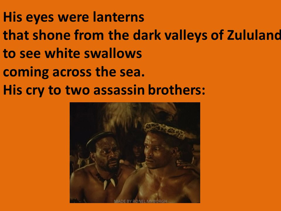 His eyes were lanterns that shone from the dark valleys of Zululand to see white swallows coming across the sea.