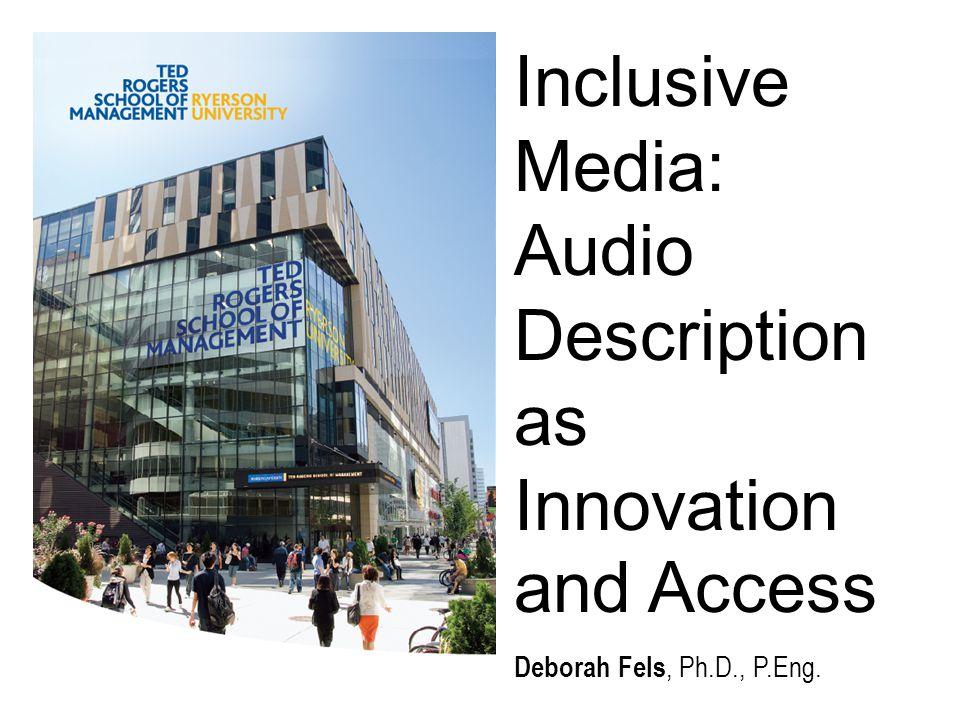 Inclusive Media: Audio Description as Innovation and Access Deborah Fels, Ph.D., P.Eng.