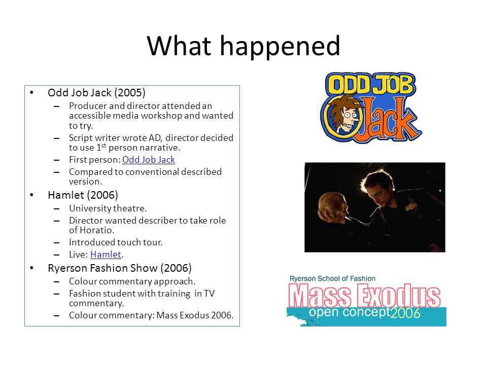What happened Odd Job Jack (2005) – Producer and director attended an accessible media workshop and wanted to try. – Script writer wrote AD, director