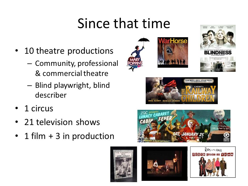 Since that time 10 theatre productions – Community, professional & commercial theatre – Blind playwright, blind describer 1 circus 21 television shows
