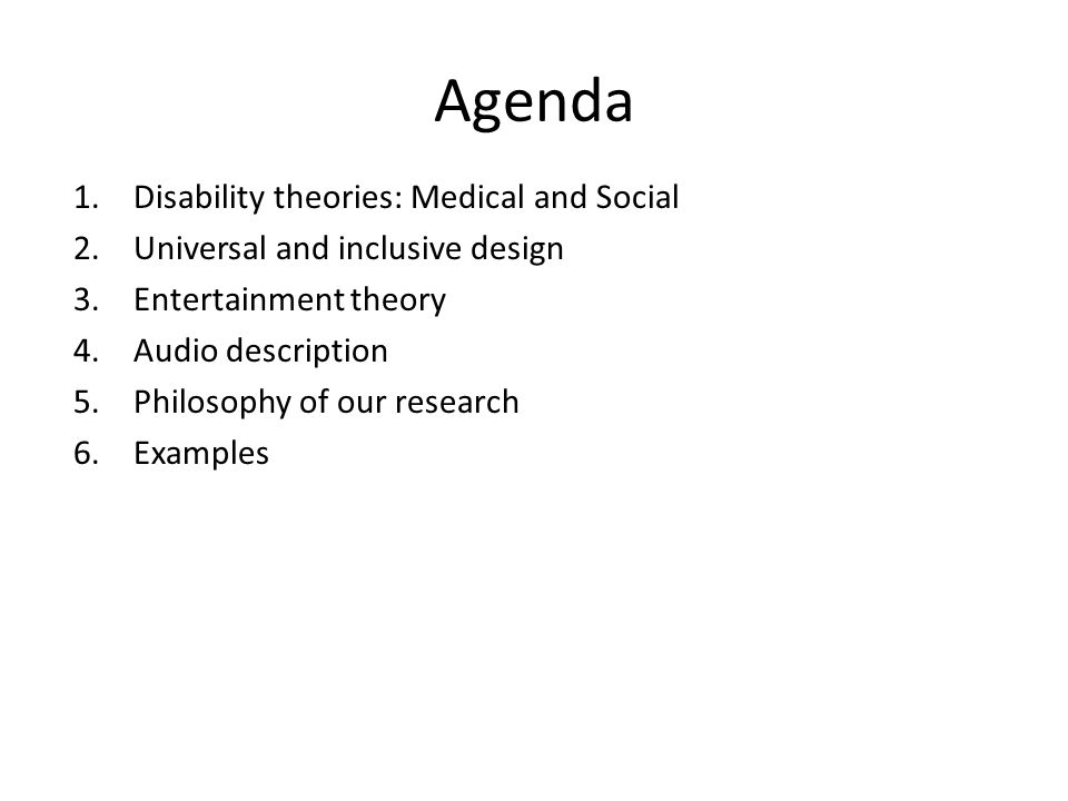 Agenda 1.Disability theories: Medical and Social 2.Universal and inclusive design 3.Entertainment theory 4.Audio description 5.Philosophy of our research 6.Examples