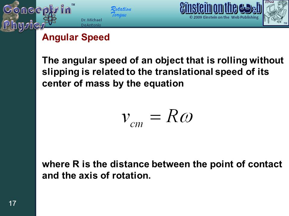 Rotation Torque 17 Angular Speed The angular speed of an object that is rolling without slipping is related to the translational speed of its center o