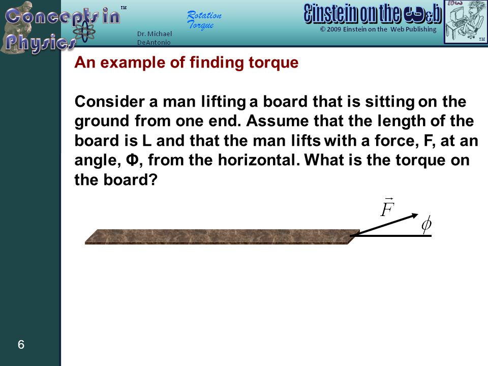 Rotation Torque 6 An example of finding torque Consider a man lifting a board that is sitting on the ground from one end. Assume that the length of th