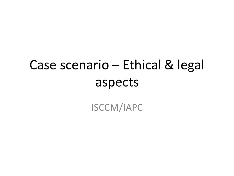Case scenario – Ethical & legal aspects ISCCM/IAPC