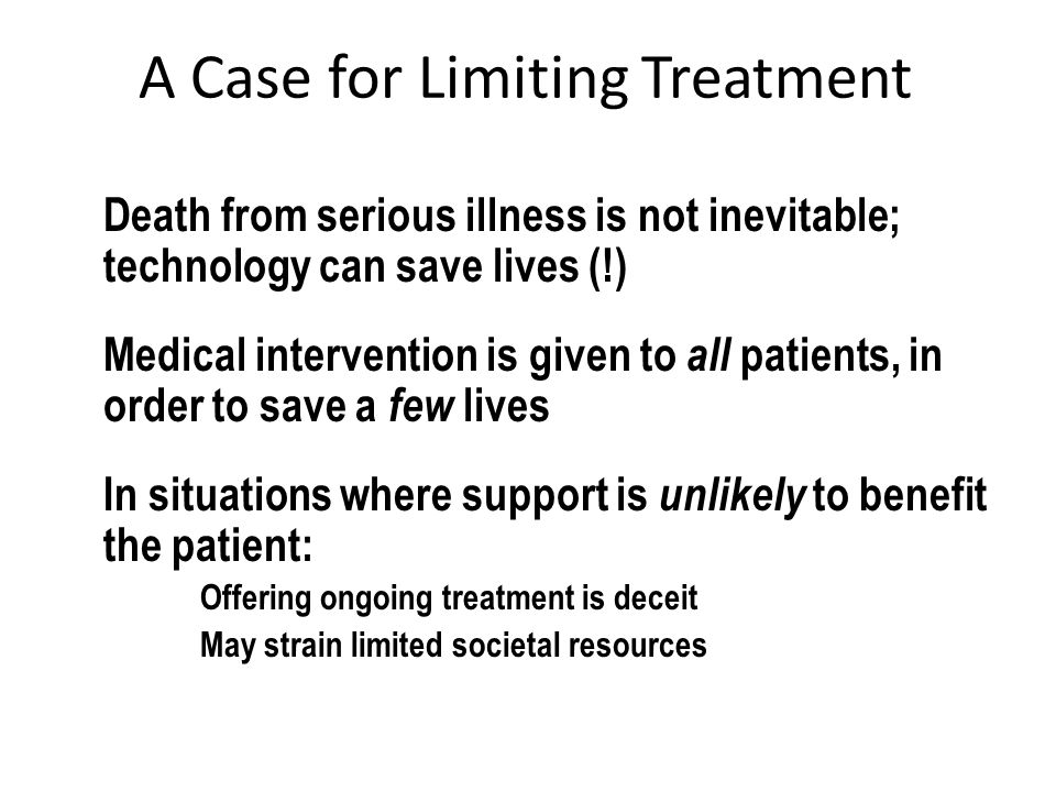 A Case for Limiting Treatment Death from serious illness is not inevitable; technology can save lives (!) Medical intervention is given to all patients, in order to save a few lives In situations where support is unlikely to benefit the patient: Offering ongoing treatment is deceit May strain limited societal resources