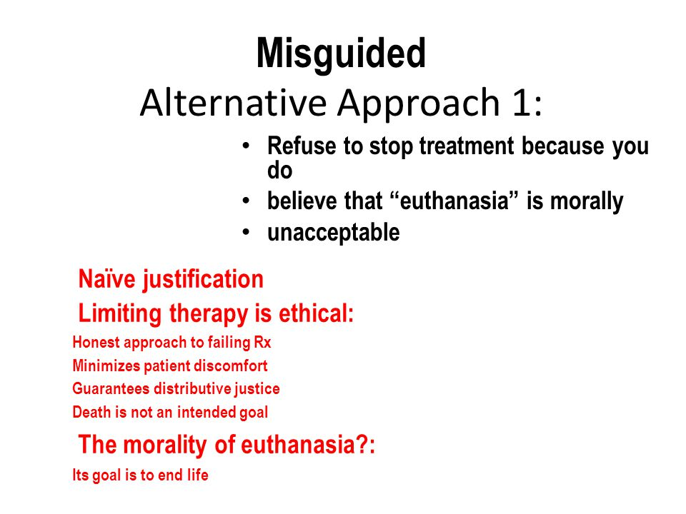 Misguided Alternative Approach 1: Refuse to stop treatment because you do believe that euthanasia is morally unacceptable Naïve justification Limiting therapy is ethical:  Honest approach to failing Rx  Minimizes patient discomfort  Guarantees distributive justice  Death is not an intended goal  The morality of euthanasia :  Its goal is to end life