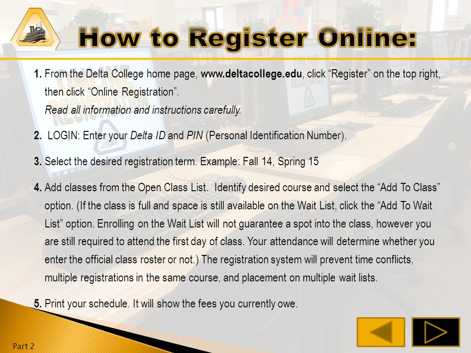1. From the Delta College home page, www.deltacollege.edu, click on the registration tab, then click Online Registration. Read all information and ins